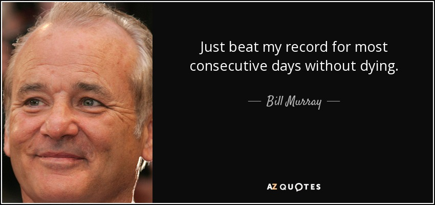 Just beat my record for most consecutive days without dying. - Bill Murray