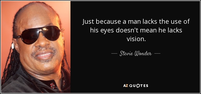 Just because a man lacks the use of his eyes doesn't mean he lacks vision. - Stevie Wonder
