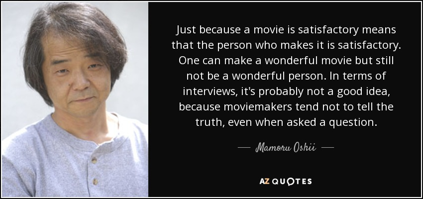 Just because a movie is satisfactory means that the person who makes it is satisfactory. One can make a wonderful movie but still not be a wonderful person. In terms of interviews, it's probably not a good idea, because moviemakers tend not to tell the truth, even when asked a question. - Mamoru Oshii