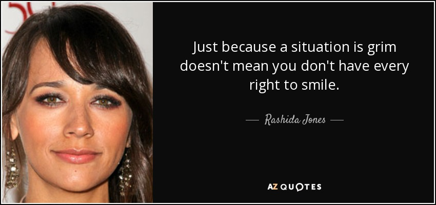 Just because a situation is grim doesn't mean you don't have every right to smile. - Rashida Jones