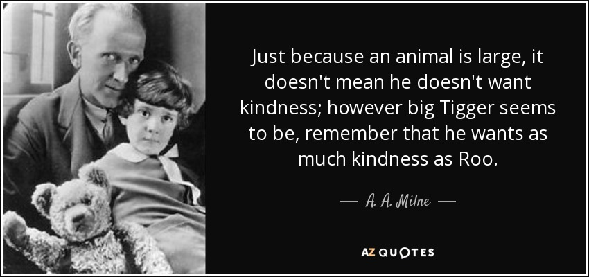 Just because an animal is large, it doesn't mean he doesn't want kindness; however big Tigger seems to be, remember that he wants as much kindness as Roo. - A. A. Milne