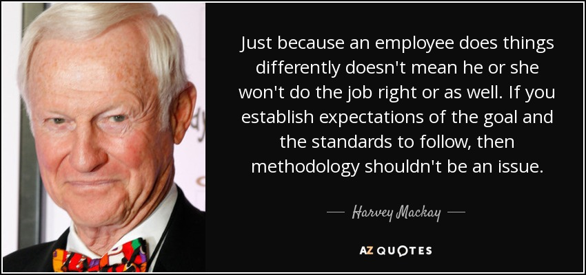 Just because an employee does things differently doesn't mean he or she won't do the job right or as well. If you establish expectations of the goal and the standards to follow, then methodology shouldn't be an issue. - Harvey Mackay