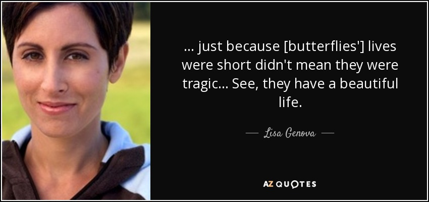 ... just because [butterflies'] lives were short didn't mean they were tragic... See, they have a beautiful life. - Lisa Genova