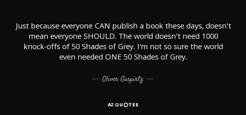 Just because everyone CAN publish a book these days, doesn't mean everyone SHOULD. The world doesn't need 1000 knock-offs of 50 Shades of Grey. I'm not so sure the world even needed ONE 50 Shades of Grey. - Oliver Gaspirtz