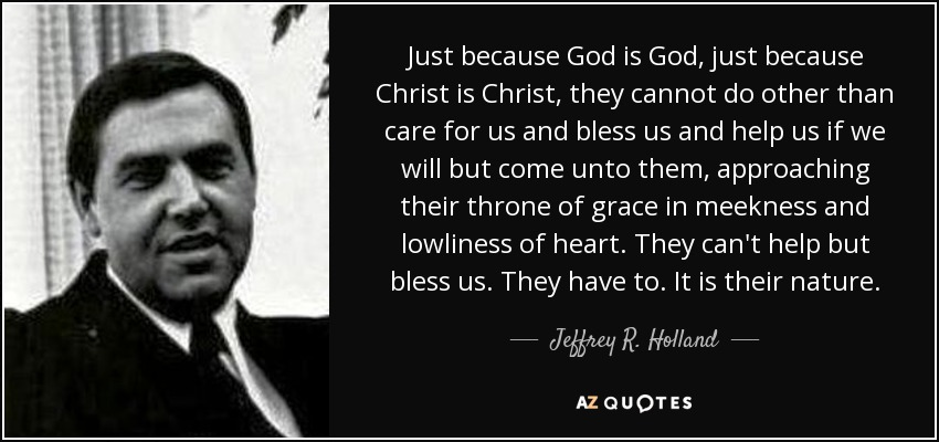 Just because God is God, just because Christ is Christ, they cannot do other than care for us and bless us and help us if we will but come unto them, approaching their throne of grace in meekness and lowliness of heart. They can't help but bless us. They have to. It is their nature. - Jeffrey R. Holland