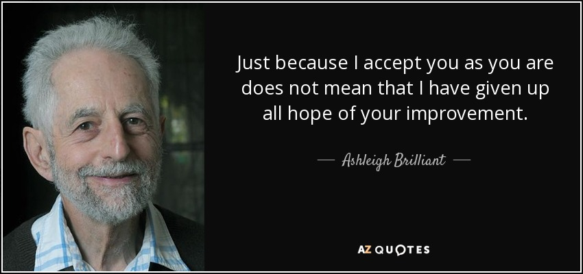 Just because I accept you as you are does not mean that I have given up all hope of your improvement. - Ashleigh Brilliant