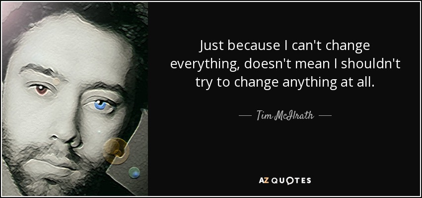 Just because I can't change everything, doesn't mean I shouldn't try to change anything at all. - Tim McIlrath