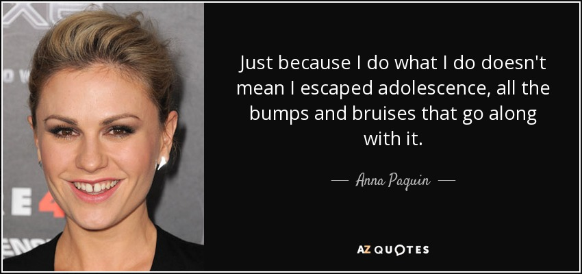 Just because I do what I do doesn't mean I escaped adolescence, all the bumps and bruises that go along with it. - Anna Paquin