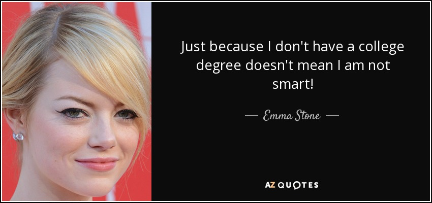 Just because I don't have a college degree doesn't mean I am not smart! - Emma Stone