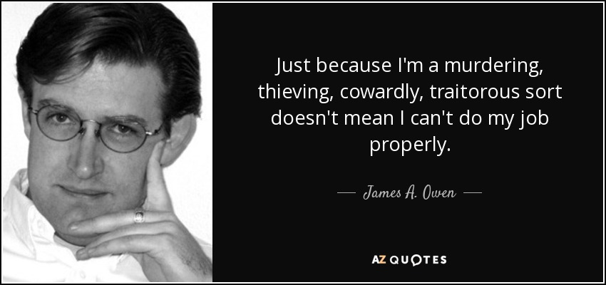 Just because I'm a murdering, thieving, cowardly, traitorous sort doesn't mean I can't do my job properly. - James A. Owen