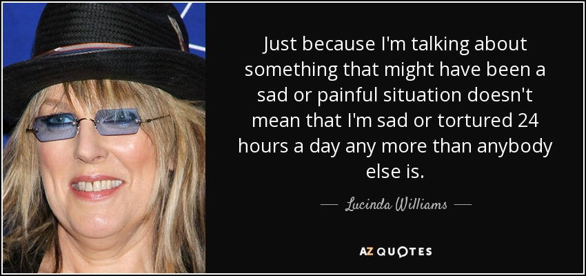Just because I'm talking about something that might have been a sad or painful situation doesn't mean that I'm sad or tortured 24 hours a day any more than anybody else is. - Lucinda Williams