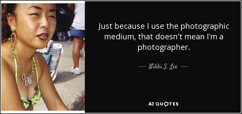 Just because I use the photographic medium, that doesn't mean I'm a photographer. - Nikki S. Lee