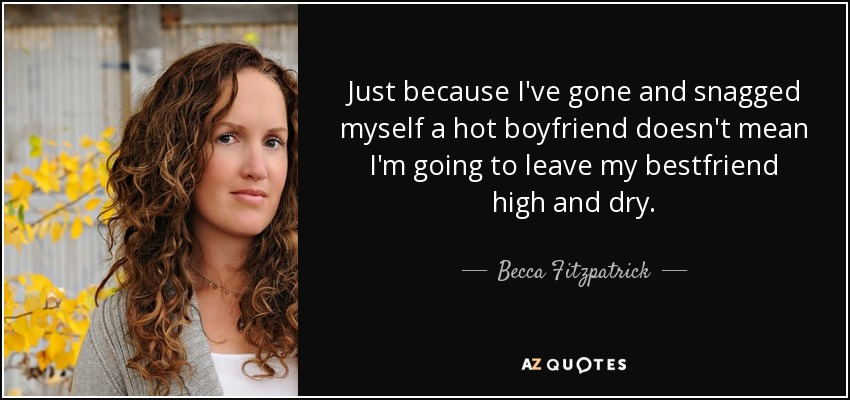 Just because I've gone and snagged myself a hot boyfriend doesn't mean I'm going to leave my bestfriend high and dry. - Becca Fitzpatrick