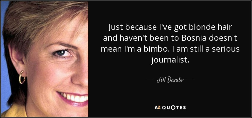 Just because I've got blonde hair and haven't been to Bosnia doesn't mean I'm a bimbo. I am still a serious journalist. - Jill Dando