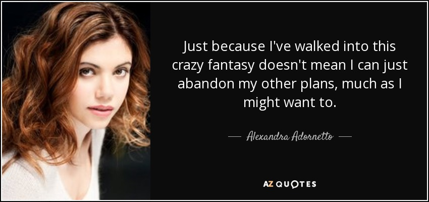 Just because I've walked into this crazy fantasy doesn't mean I can just abandon my other plans, much as I might want to. - Alexandra Adornetto