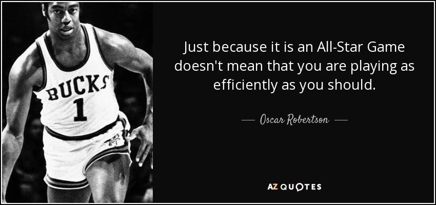 Just because it is an All-Star Game doesn't mean that you are playing as efficiently as you should. - Oscar Robertson