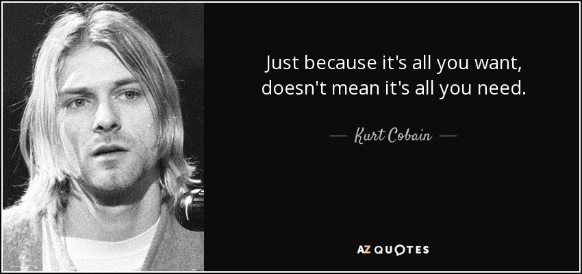 Just because it's all you want, doesn't mean it's all you need. - Kurt Cobain