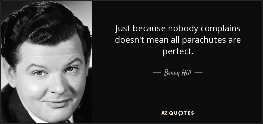 Just because nobody complains doesn't mean all parachutes are perfect. - Benny Hill