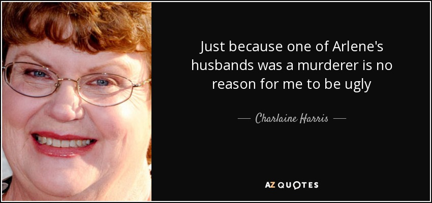 Just because one of Arlene's husbands was a murderer is no reason for me to be ugly - Charlaine Harris