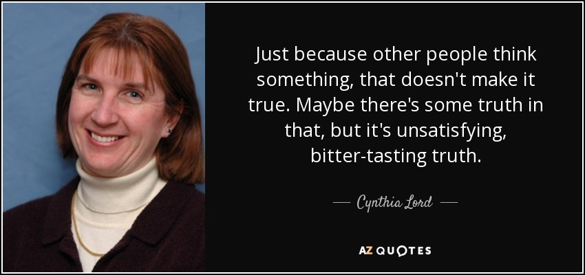 Just because other people think something, that doesn't make it true. Maybe there's some truth in that, but it's unsatisfying, bitter-tasting truth. - Cynthia Lord