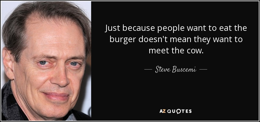 Just because people want to eat the burger doesn't mean they want to meet