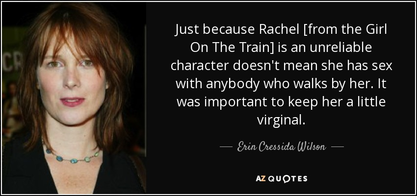 Just because Rachel [from the Girl On The Train] is an unreliable character doesn't mean she has sex with anybody who walks by her. It was important to keep her a little virginal. - Erin Cressida Wilson