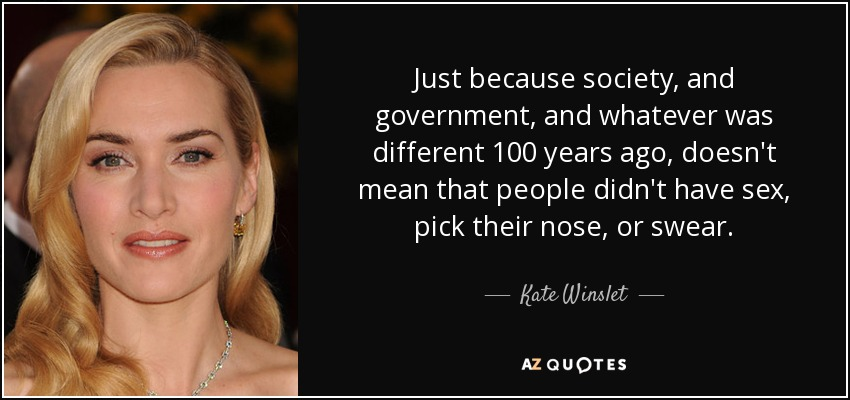 Just because society, and government, and whatever was different 100 years ago, doesn't mean that people didn't have sex, pick their nose, or swear. - Kate Winslet