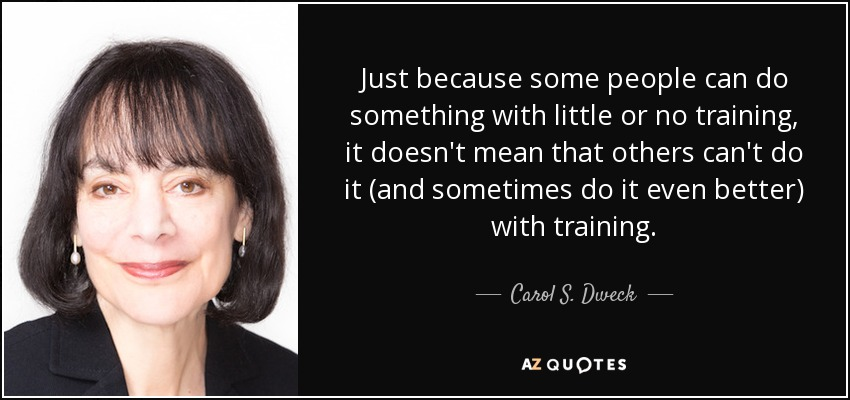 Just because some people can do something with little or no training, it doesn't mean that others can't do it (and sometimes do it even better) with training. - Carol S. Dweck