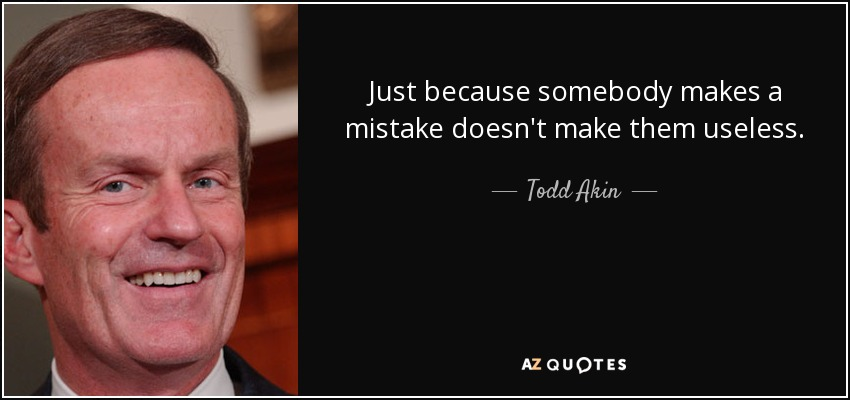 Just because somebody makes a mistake doesn't make them useless. - Todd Akin