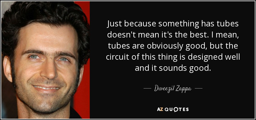 Just because something has tubes doesn't mean it's the best. I mean, tubes are obviously good, but the circuit of this thing is designed well and it sounds good. - Dweezil Zappa
