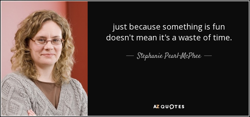 just because something is fun doesn't mean it's a waste of time. - Stephanie Pearl-McPhee