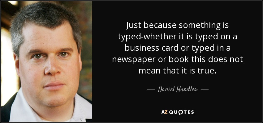 Just because something is typed-whether it is typed on a business card or typed in a newspaper or book-this does not mean that it is true. - Daniel Handler