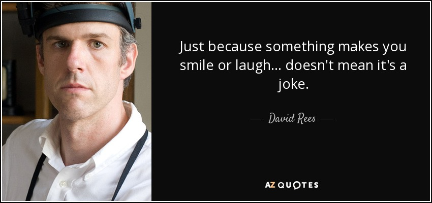 Just because something makes you smile or laugh ... doesn't mean it's a joke. - David Rees