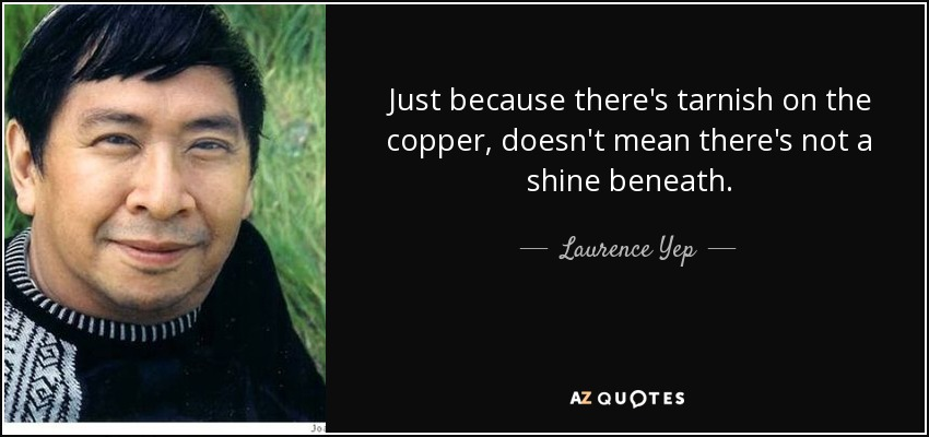 Just because there's tarnish on the copper, doesn't mean there's not a shine beneath. - Laurence Yep