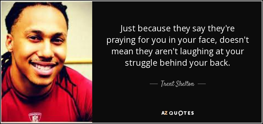 Just because they say they're praying for you in your face, doesn't mean they aren't laughing at your struggle behind your back. - Trent Shelton