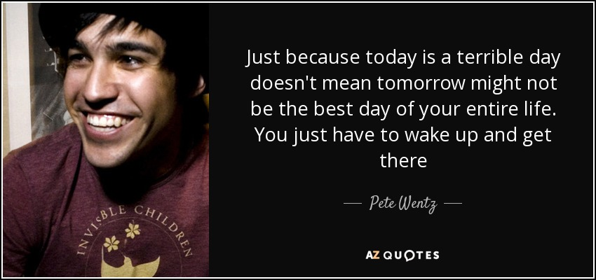 Just because today is a terrible day doesn't mean tomorrow might not be the best day of your entire life. You just have to wake up and get there - Pete Wentz