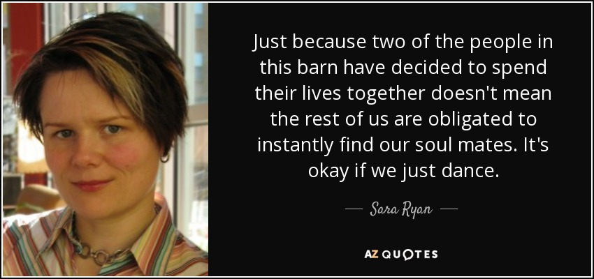 Just because two of the people in this barn have decided to spend their lives together doesn't mean the rest of us are obligated to instantly find our soul mates. It's okay if we just dance. - Sara Ryan