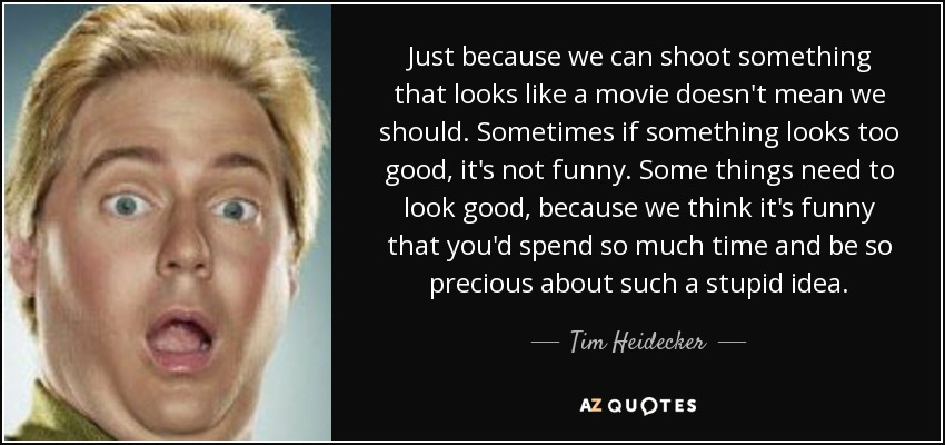 Just because we can shoot something that looks like a movie doesn't mean we should. Sometimes if something looks too good, it's not funny. Some things need to look good, because we think it's funny that you'd spend so much time and be so precious about such a stupid idea. - Tim Heidecker