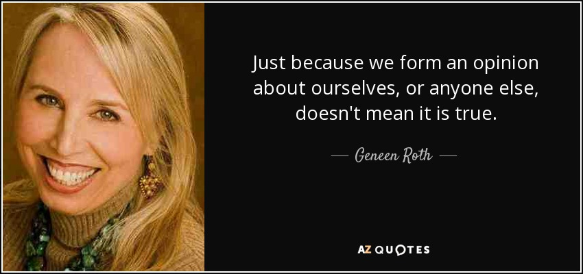 Just because we form an opinion about ourselves, or anyone else, doesn't mean it is true. - Geneen Roth