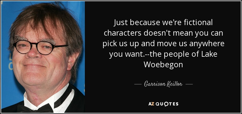 Just because we're fictional characters doesn't mean you can pick us up and move us anywhere you want.--the people of Lake Woebegon - Garrison Keillor