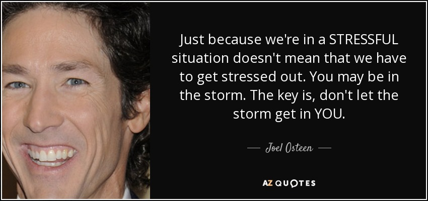 Just because we're in a STRESSFUL situation doesn't mean that we have to get stressed out. You may be in the storm. The key is, don't let the storm get in YOU. - Joel Osteen