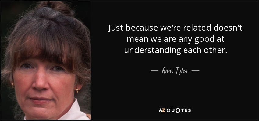 Just because we're related doesn't mean we are any good at understanding each other. - Anne Tyler