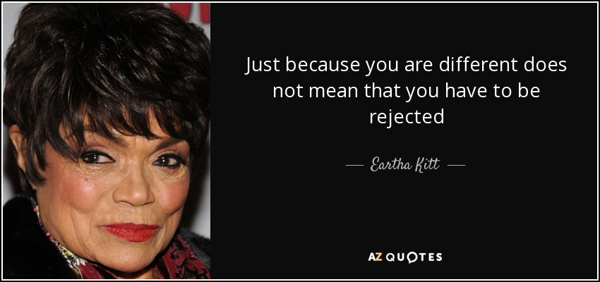 Just because you are different does not mean that you have to be rejected - Eartha Kitt