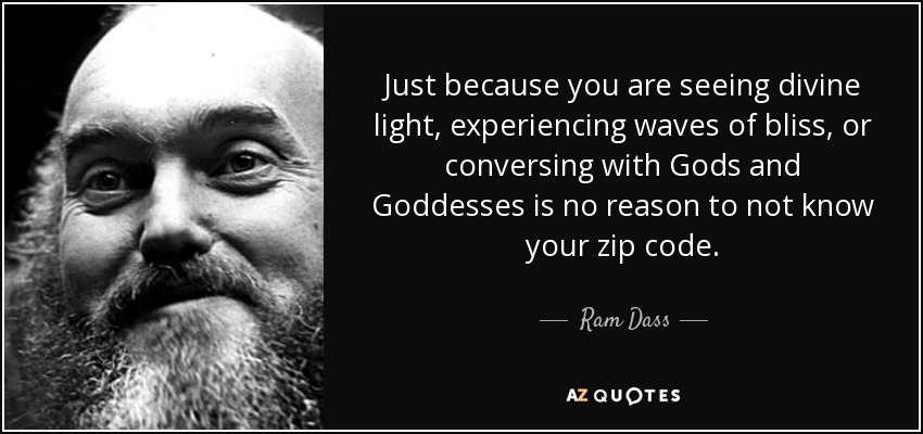 Just because you are seeing divine light, experiencing waves of bliss, or conversing with Gods and Goddesses is no reason to not know your zip code. - Ram Dass