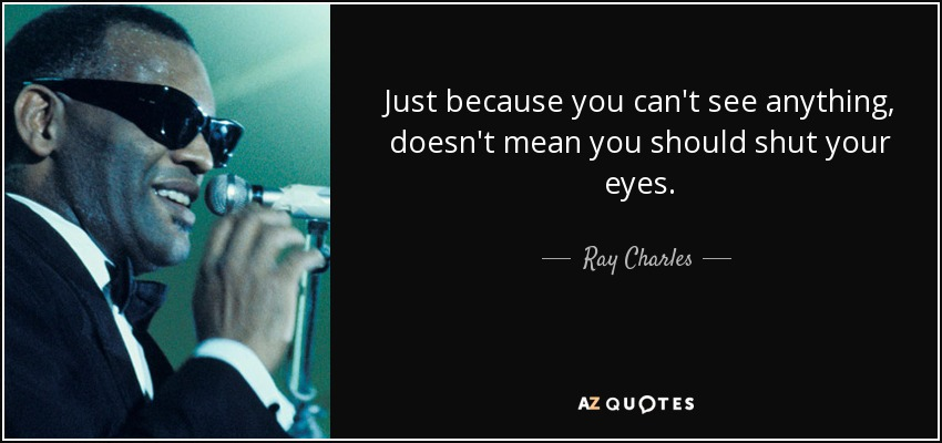 Just because you can't see anything , doesn't mean you should shut your eyes. - Ray Charles
