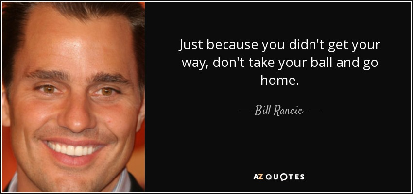 Just because you didn't get your way, don't take your ball and go home. - Bill Rancic