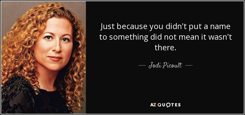 Just because you didn't put a name to something did not mean it wasn't there. - Jodi Picoult