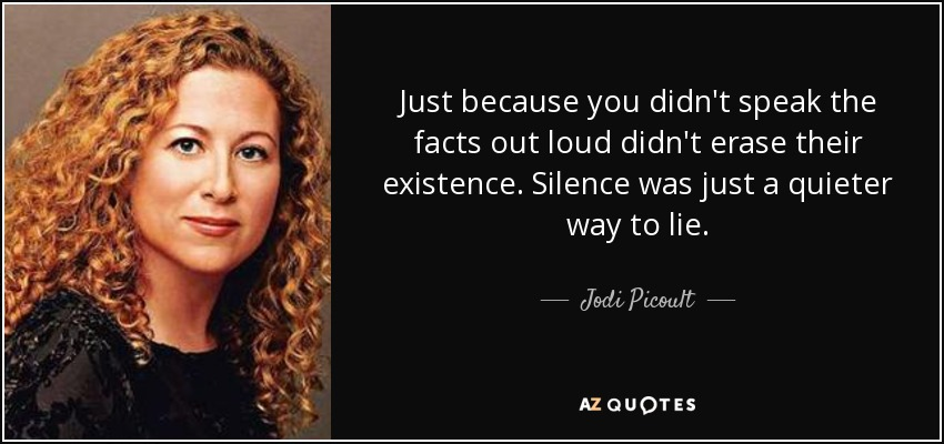 Just because you didn't speak the facts out loud didn't erase their existence. Silence was just a quieter way to lie. - Jodi Picoult
