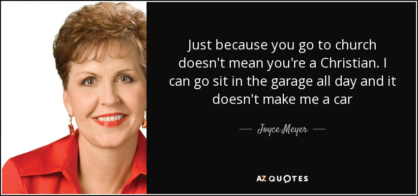 Just because you go to church doesn't mean you're a Christian. I can go sit in the garage all day and it doesn't make me a car - Joyce Meyer