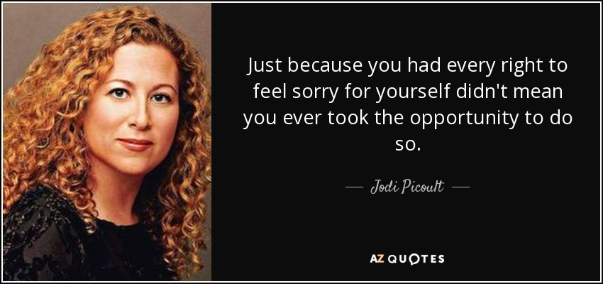 Just because you had every right to feel sorry for yourself didn't mean you ever took the opportunity to do so. - Jodi Picoult